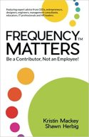 FREQUENCY MATTERS ™: Be a Contributor, Not an Employee! by Kristin Mackey and Shawn Herbig